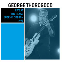 George Thorogood & The Destroyers - Live at The Place, Eugene, Oregon (Live)