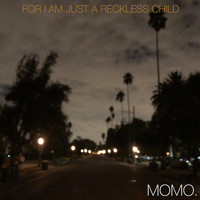 MOMO. - For I Am Just a Reckless Child