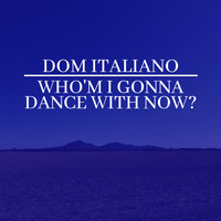 Dom Italiano - Who'm I Gonna Dance with Now?