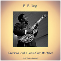 B. B. King - Precious Lord / Jesus Gave Me Water (All Tracks Remastered)
