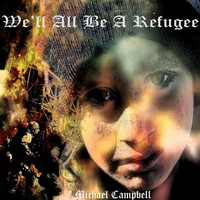 Michael Campbell - We'll All Be a Refugee