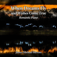 James Michael Stevens - When Dreams Fly and Wishes Come True - Romantic Piano