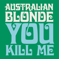 Australian Blonde - You Kill Me