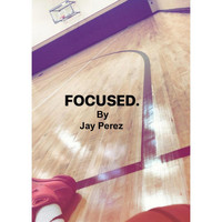 Jay Perez - FOCUSED. (Explicit)