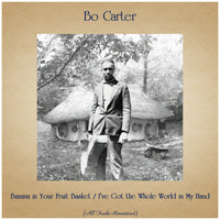 Bo Carter - Banana in Your Fruit Basket / I've Got the Whole World in My Hand (All Tracks Remastered)
