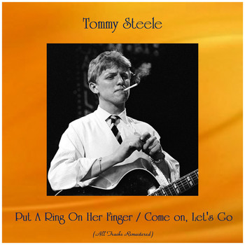 Tommy Steele - Put A Ring On Her Finger / Come on, Let's Go (All Tracks Remastered)