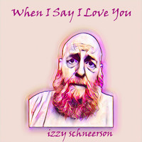 Izzy Schneerson - When I Say I Love You