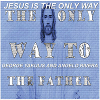 George Yakulis / Angelo Rivera - Jesus Is the Only Way