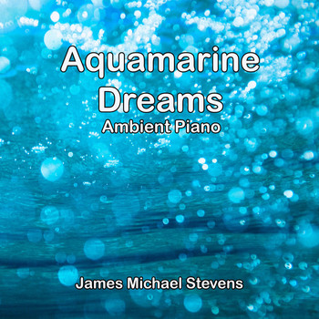 James Michael Stevens - Aquamarine Dreams - Ambient Piano