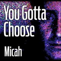 Micah - You Gotta Choose