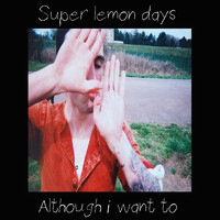 Super Lemon Days - Although I Want To