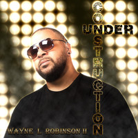 Wayne L. Robinson II - Under Construction