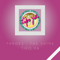 Throes + The Shine - Tipo Ya (Explicit)