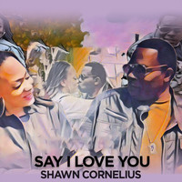 Shawn Cornelius - Say I Love You