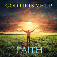 Faith - God Lifts Me Up