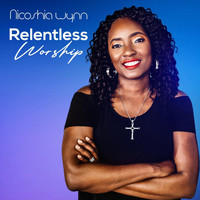 Nicoshia Wynn - Relentless Worship