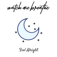 Watch Me Breathe - Feel Alright