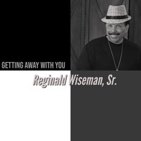 Reginald Wiseman, Sr. - Getting Away with You