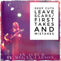 Megan Larson - Deep Cuts Leave Scars / First Takes and Mistakes (Explicit)