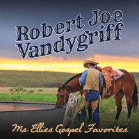 Robert Joe Vandygriff - Ms. Ellie's Gospel Favorites