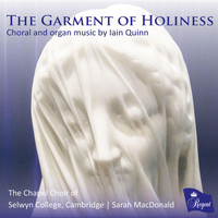 The Chapel Choir of Selwyn College, Cambridge, Sarah MacDonald, Shanna Hart & Alexander Goodwin - The Garment of Holiness. Choral and Organ Music by Iain Quinn