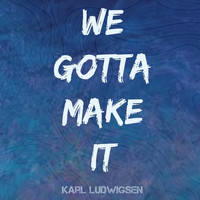 Karl Ludwigsen - We Gotta Make It