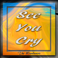 The Wanderers - See You Cry