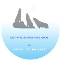 The Silver Minstrel - Let the Song Dogs Sing