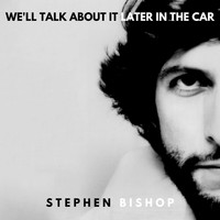 Stephen Bishop - We'll Talk About It Later In The Car