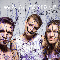 We Three - We're All Messed up - but It's Ok