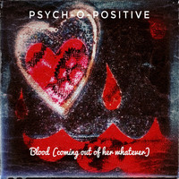 Psych-O-Positive - Blood (Coming Out of Her Whatever)