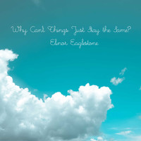 Elinor Eaglestone / - Why Can't Things Just Stay the Same?