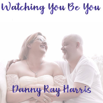 Danny Ray Harris - Watching You Be You