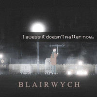 Blairwych - I Guess It Doesn't Matter Now