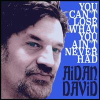 Aidan David - You Can't Lose What You Ain't Never Had