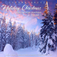 Sedona Breeze - Holiday Christmas Music for Violin and Piano, Vol. 2: New Age Classical Instrumental Christmas Carols