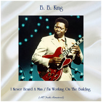 B. B. King - I Never Heard A Man / I'm Working On The Building (All Tracks Remastered)