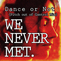 We Never Met - Dance or Not (Pitch out of Control Mix)