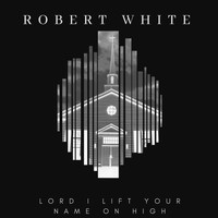 Robert White - Lord I Lift Your Name on High