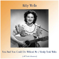 Kitty Wells - You Said You Could Do Without Me / Honky Tonk Waltz (All Tracks Remastered)