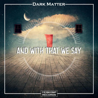 Dark Matter - And With That We Say