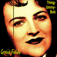 Gracie Fields - Thing-Ummy-Bob