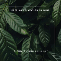 Relaxing Chill Out Music - Keeping Relaxation In Mind - Ultimate Piano Chill Out