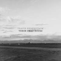 Travis Ehrenstrom - These Dead Hours