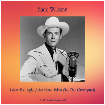 Hank Williams - I Saw The Light / Six More Miles (To The Graveyard) (All Tracks Remastered)
