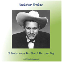 Hawkshaw Hawkins - I'll Trade Yours For Mine / The Long Way (All Tracks Remastered)