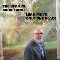 The Sean M. More Band - Lead Me To Only One Place