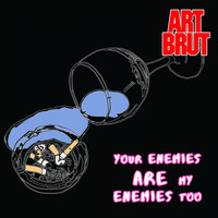 Art Brut - Your Enemies Are My Enemies Too
