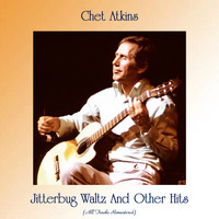 Chet Atkins - Jitterbug Waltz And Other Hits (All Tracks Remastered)