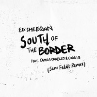 Ed Sheeran - South of the Border (feat. Camila Cabello & Cardi B) (Sam Feldt Remix)